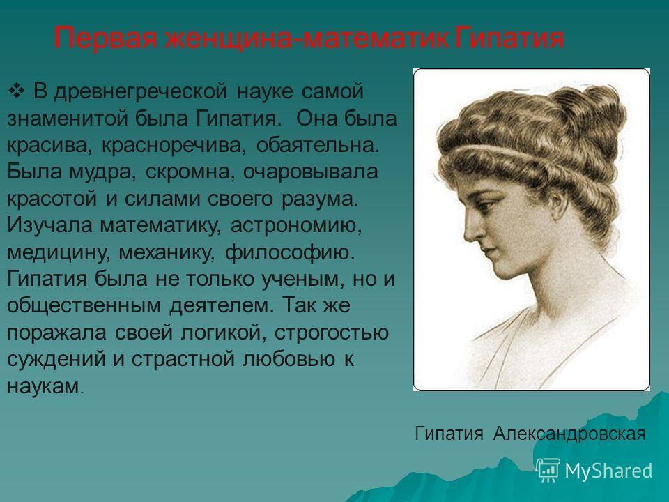 Первая женщина-математик Гипатия Гипатия Александровская В древнегреческой науке самой знаменитой была Гипатия. Она была красива, красноречива, обаятельна. Была мудра, скромна, очаровывала красотой и силами своего разума. Изучала математику, астроном