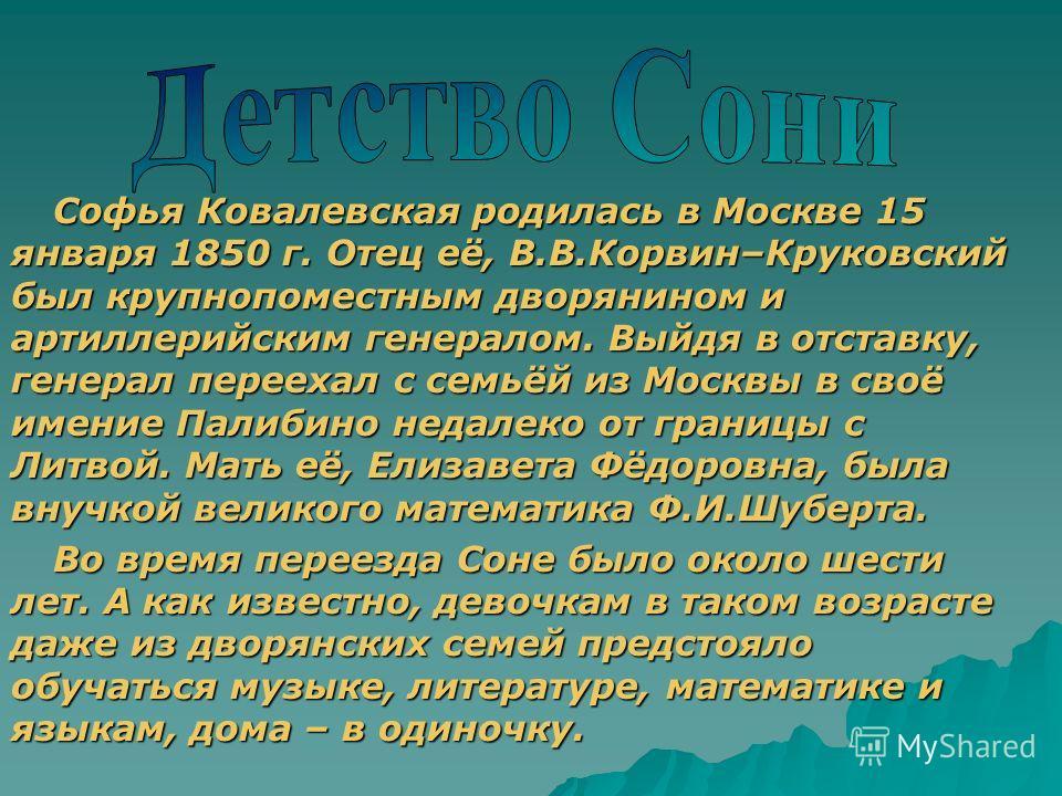 Софья Ковалевская родилась в Москве 15 января 1850 г. Отец её, В.В.Корвин–Круковский был крупнопоместным дворянином и артиллерийским генералом. Выйдя в отставку, генерал переехал с семьёй из Москвы в своё имение Палибино недалеко от границы с Литвой.