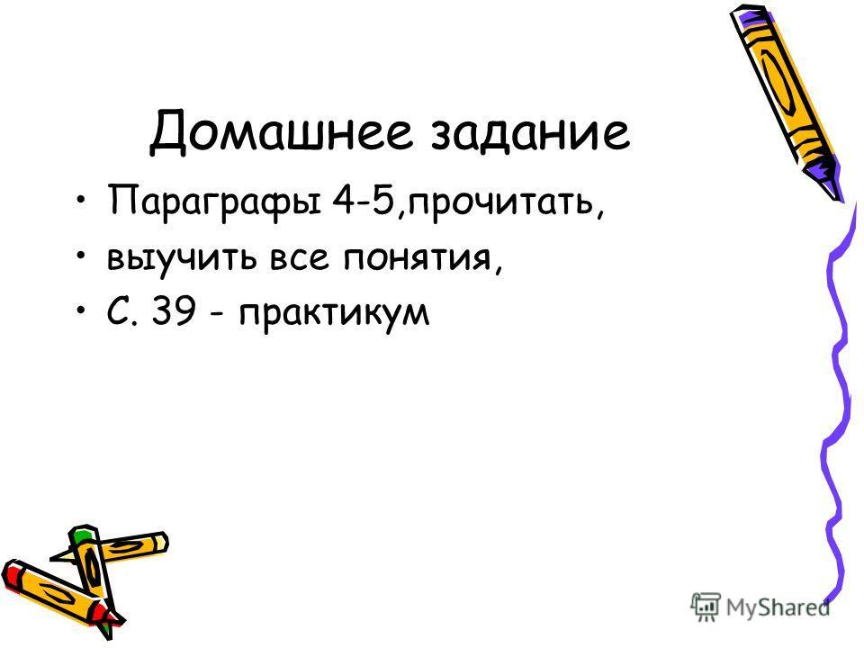 Домашнее задание Параграфы 4-5,прочитать, выучить все понятия, С. 39 - практикум