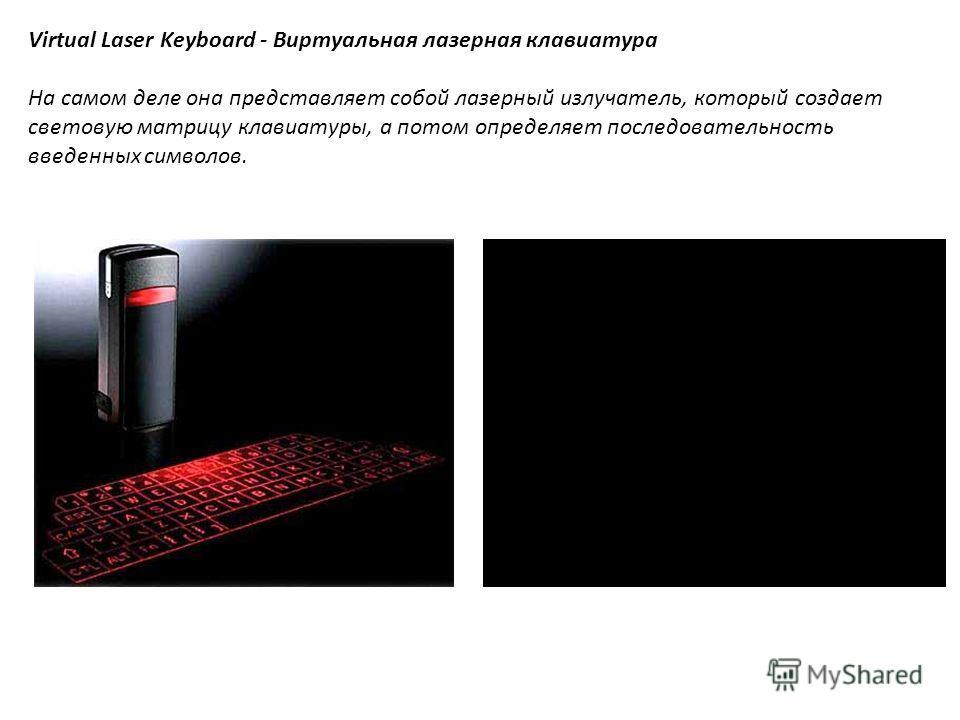 1. Virtual Laser Keyboard - Виртуальная лазерная клавиатура На самом деле она представляет собой лазерный излучатель, который создает световую матрицу клавиатуры, а потом определяет последовательность введенных символов. Цена: 368 $ Virtual Laser Key