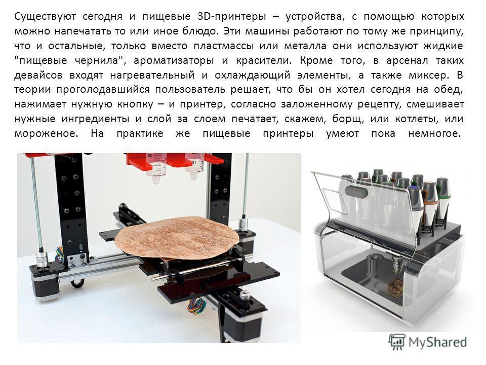 Существуют сегодня и пищевые 3D-принтеры – устройства, с помощью которых можно напечатать то или иное блюдо. Эти машины работают по тому же принципу, что и остальные, только вместо пластмассы или металла они используют жидкие