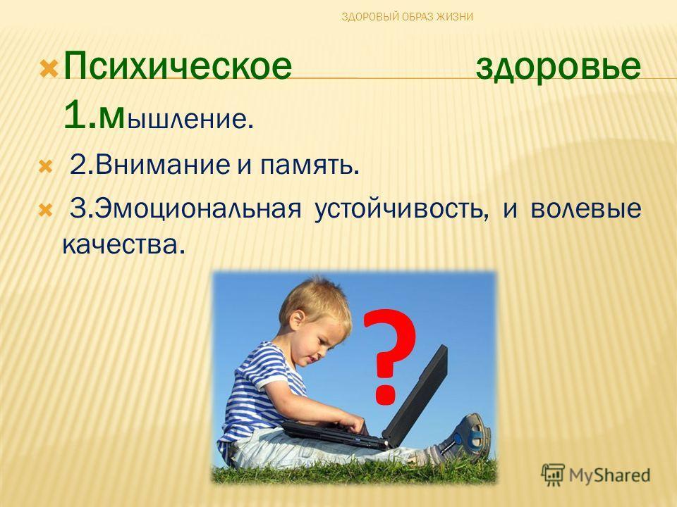Психическое здоровье 1.м ышление. 2.Внимание и память. 3.Эмоциональная устойчивость, и волевые качества. ? ЗДОРОВЫЙ ОБРАЗ ЖИЗНИ