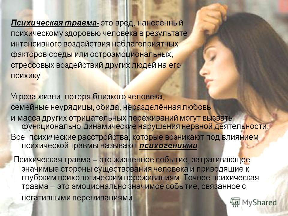 Психическая травма- это вред, нанесенный психическому здоровью человека в результате интенсивного воздействия неблагоприятных факторов среды или остроэмоциональных, стрессовых воздействий других людей на его психику. Угроза жизни, потеря близкого чел