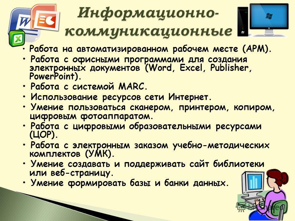 Работа на автоматизированном рабочем месте (АРМ). Работа с офисными программами для создания электронных документов (Word, Excel, Publisher, PowerPoint). Работа с системой МАRC. Использование ресурсов сети Интернет. Умение пользоваться сканером, прин