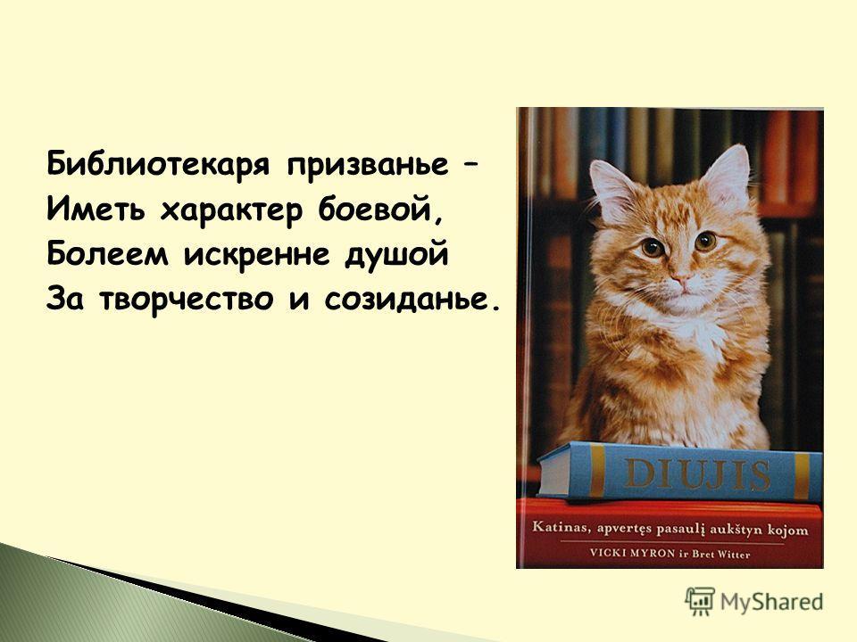 Библиотекаря призванье – Иметь характер боевой, Болеем искренне душой За творчество и созиданье.