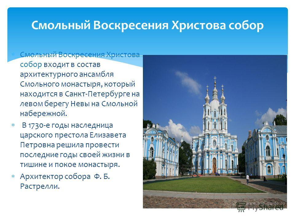 Смольный Воскресения Христова собор входит в состав архитектурного ансамбля Смольного монастыря, который находится в Санкт-Петербурге на левом берегу Невы на Смольной набережной. В 1730-е годы наследница царского престола Елизавета Петровна решила пр