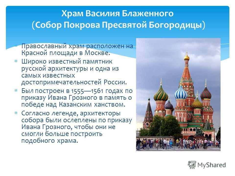Православный храм расположен на Красной площади в Москве. Широко известный памятник русской архитектуры и одна из самых известных достопримечательностей России. Был построен в 15551561 годах по приказу Ивана Грозного в память о победе над Казанским х