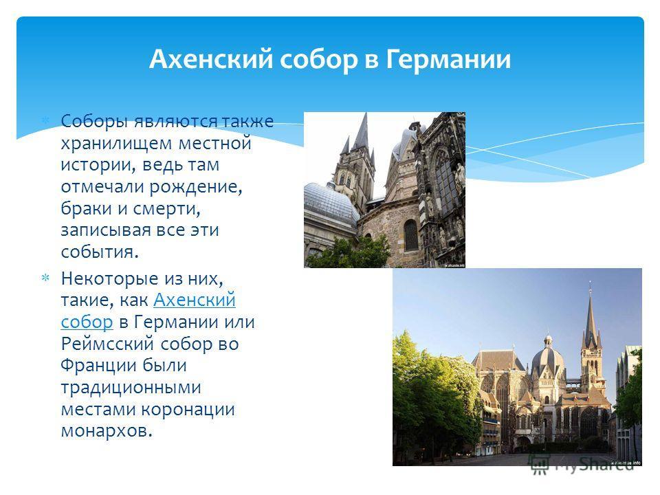 Соборы являются также хранилищем местной истории, ведь там отмечали рождение, браки и смерти, записывая все эти события. Некоторые из них, такие, как Ахенский собор в Германии или Реймсский собор во Франции были традиционными местами коронации монарх