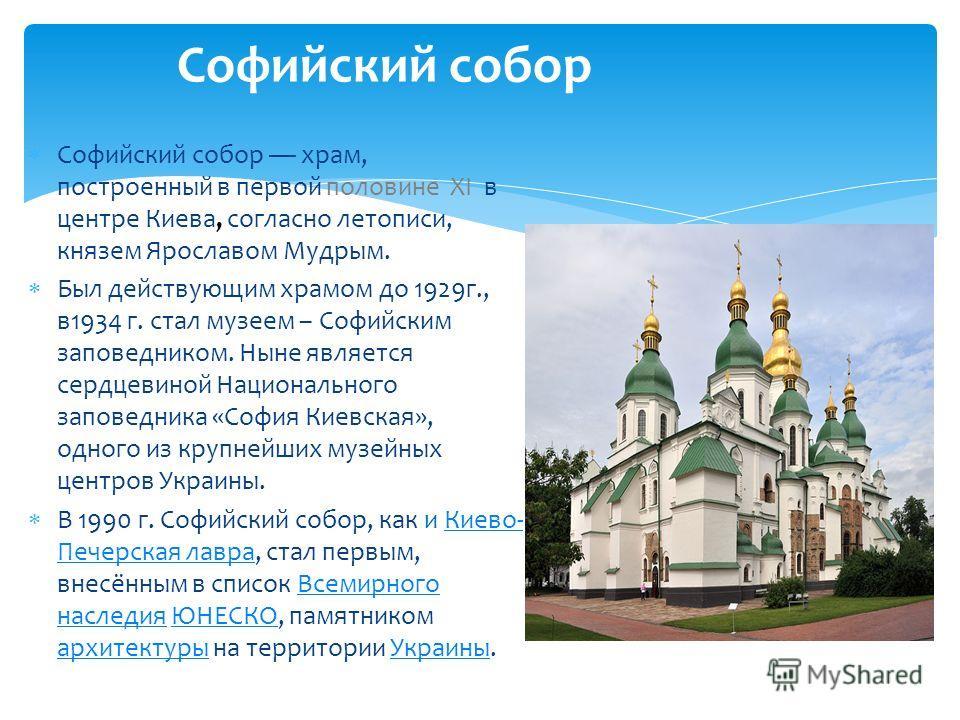 Софийский собор храм, построенный в первой половине ХI в центре Киева, согласно летописи, князем Ярославом Мудрым. Был действующим храмом до 1929г., в1934 г. стал музеем – Софийским заповедником. Ныне является сердцевиной Национального заповедника «С