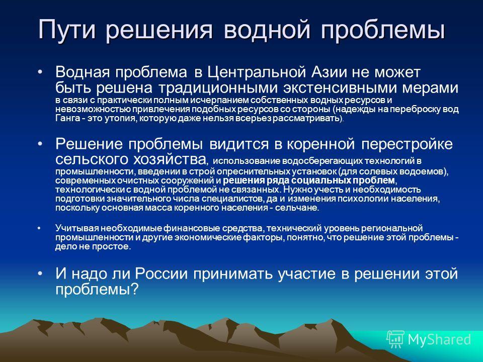 Пути решения водной проблемы Водная проблема в Центральной Азии не может быть решена традиционными экстенсивными мерами в связи с практически полным исчерпанием собственных водных ресурсов и невозможностью привлечения подобных ресурсов со стороны (на