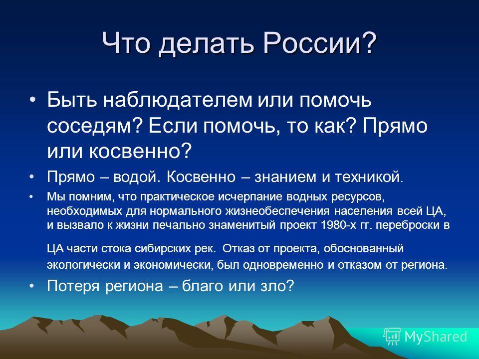 Что делать России? Быть наблюдателем или помочь соседям? Если помочь, то как? Прямо или косвенно? Прямо – водой. Косвенно – знанием и техникой. Мы помним, что практическое исчерпание водных ресурсов, необходимых для нормального жизнеобеспечения насел