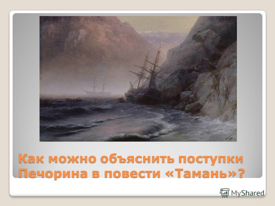 Как можно объяснить поступки Печорина в повести «Тамань»?