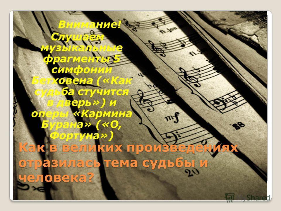 Как в великих произведениях отразилась тема судьбы и человека? Внимание! Слушаем музыкальные фрагменты 5 симфонии Бетховена («Как судьба стучится в дверь») и оперы «Кармина Бурана» («О, Фортуна»)