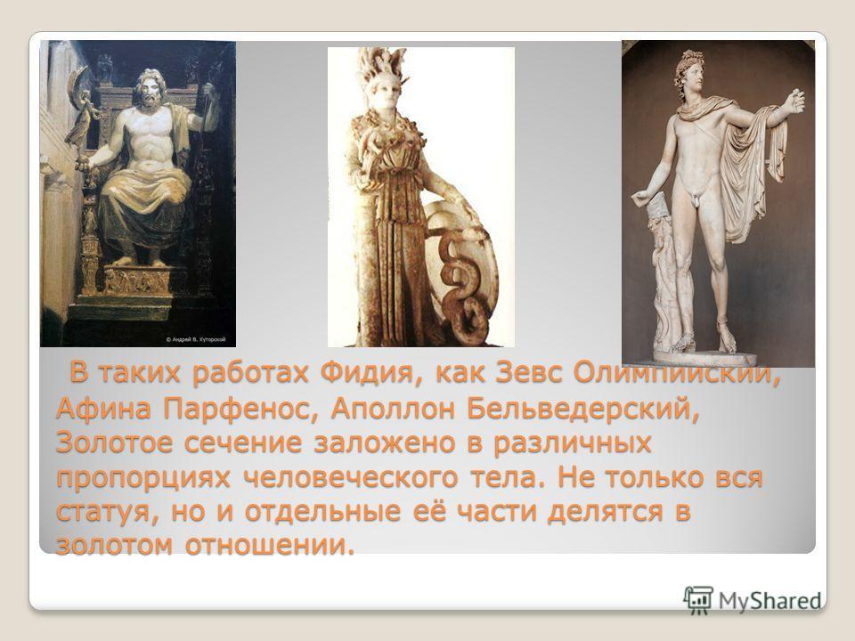 В таких работах Фидия, как Зевс Олимпийский, Афина Парфенос, Аполлон Бельведерский, Золотое сечение заложено в различных пропорциях человеческого тела. Не только вся статуя, но и отдельные её части делятся в золотом отношении. В таких работах Фидия,