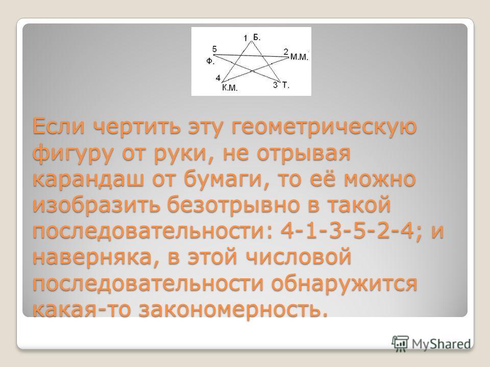 Если чертить эту геометрическую фигуру от руки, не отрывая карандаш от бумаги, то её можно изобразить безотрывно в такой последовательности: 4-1-3-5-2-4; и наверняка, в этой числовой последовательности обнаружится какая-то закономерность.
