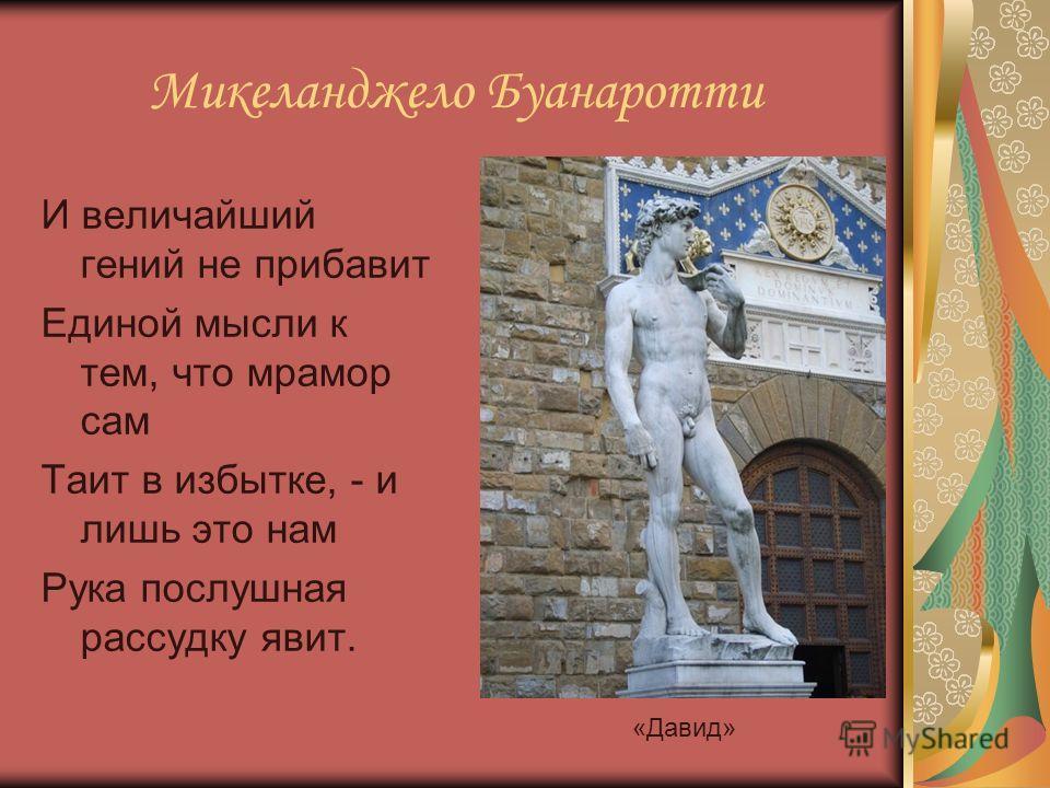 Микеланджело Буанаротти И величайший гений не прибавит Единой мысли к тем, что мрамор сам Таит в избытке, - и лишь это нам Рука послушная рассудку явит. «Давид»