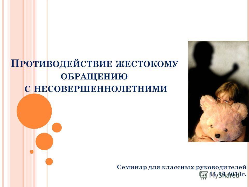 П РОТИВОДЕЙСТВИЕ ЖЕСТОКОМУ ОБРАЩЕНИЮ С НЕСОВЕРШЕННОЛЕТНИМИ Семинар для классных руководителей 11.10 2013г.