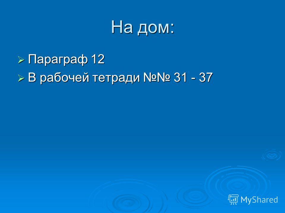 На дом: Параграф 12 Параграф 12 В рабочей тетради 31 - 37 В рабочей тетради 31 - 37