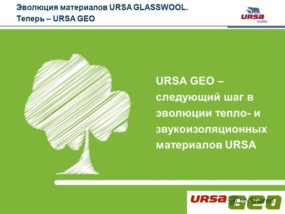 Slide 2 · URSA GEO· October 2011 URSA GEO – следующий шаг в эволюции тепло- и звукоизоляционных материалов URSA Эволюция материалов URSA GLASSWOOL. Теперь – URSA GEO