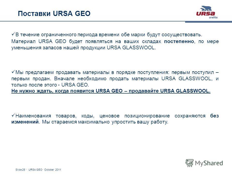 Slide 26 · URSA GEO· October 2011 Поставки URSA GEO В течение ограниченного периода времени обе марки будут сосуществовать. Материал URSA GEO будет появляться на ваших складах постепенно, по мере уменьшения запасов нашей продукции URSA GLASSWOOL. Мы