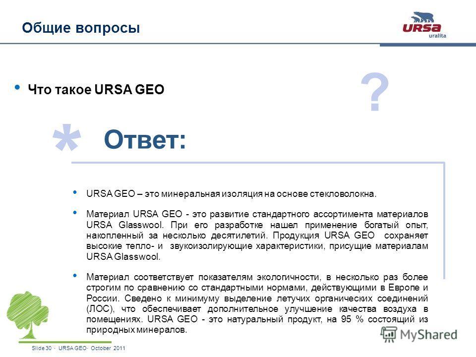 Slide 30 · URSA GEO· October 2011 Общие вопросы Что такое URSA GEO URSA GEO – это минеральная изоляция на основе стекловолокна. Материал URSA GEO - это развитие стандартного ассортимента материалов URSA Glasswool. При его разработке нашел применение