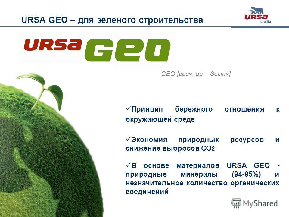 Slide 4 · URSA GEO· October 2011 GEO [греч. gē – Земля] URSA GEO – для зеленого строительства Принцип бережного отношения к окружающей среде Экономия природных ресурсов и снижение выбросов СО 2 В основе материалов URSA GEO - природные минералы (94-95