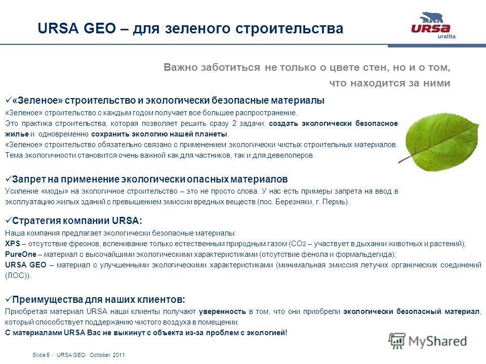 Slide 5 · URSA GEO· October 2011 URSA GEO – для зеленого строительства Важно заботиться не только о цвете стен, но и о том, что находится за ними «Зеленое» строительство и экологически безопасные материалы «Зеленое» строительство с каждым годом получ