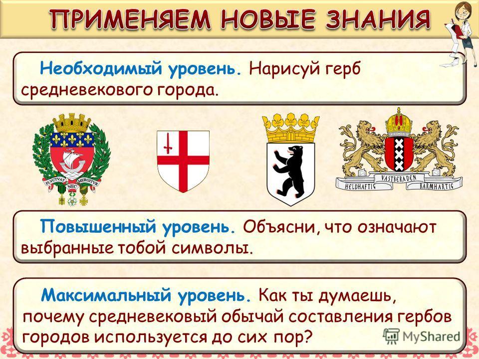 Необходимый уровень. Нарисуй герб средневекового города. Повышенный уровень. Объясни, что означают выбранные тобой символы. Максимальный уровень. Как ты думаешь, почему средневековый обычай составления гербов городов используется до сих пор?