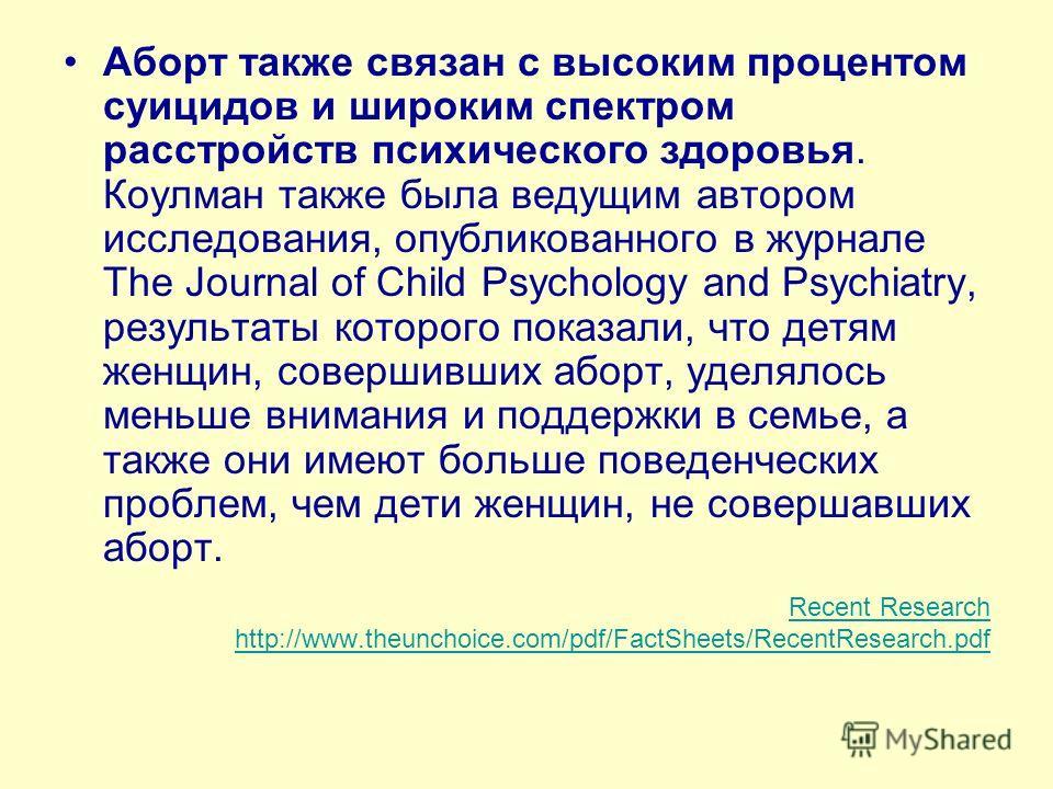Аборт также связан с высоким процентом суицидов и широким спектром расстройств психического здоровья. Коулман также была ведущим автором исследования, опубликованного в журнале The Journal of Child Psychology and Psychiatry, результаты которого показ
