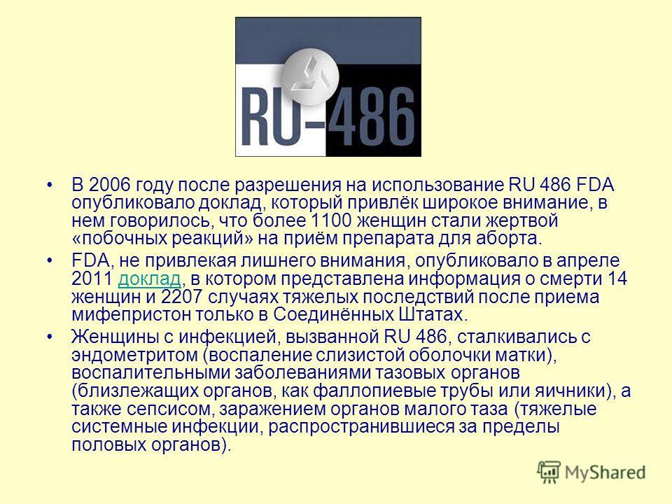 В 2006 году после разрешения на использование RU 486 FDA опубликовало доклад, который привлёк широкое внимание, в нем говорилось, что более 1100 женщин стали жертвой «побочных реакций» на приём препарата для аборта. FDA, не привлекая лишнего внимания