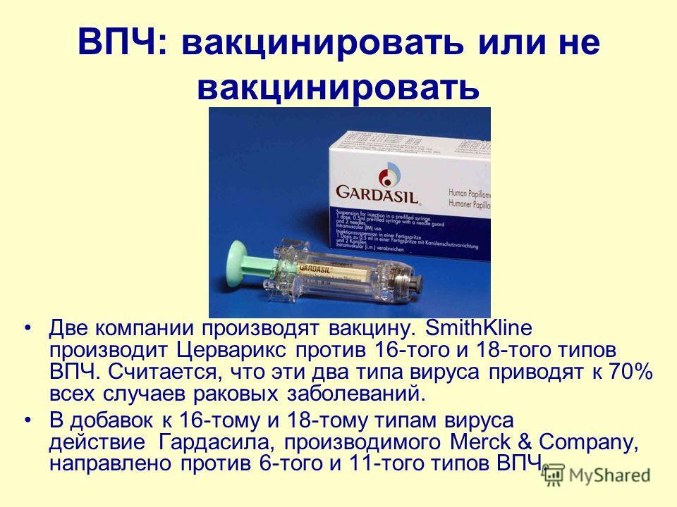 ВПЧ: вакцинировать или не вакцинировать Две компании производят вакцину. SmithKline производит Церварикс против 16-того и 18-того типов ВПЧ. Считается, что эти два типа вируса приводят к 70% всех случаев раковых заболеваний. В добавок к 16-тому и 18-
