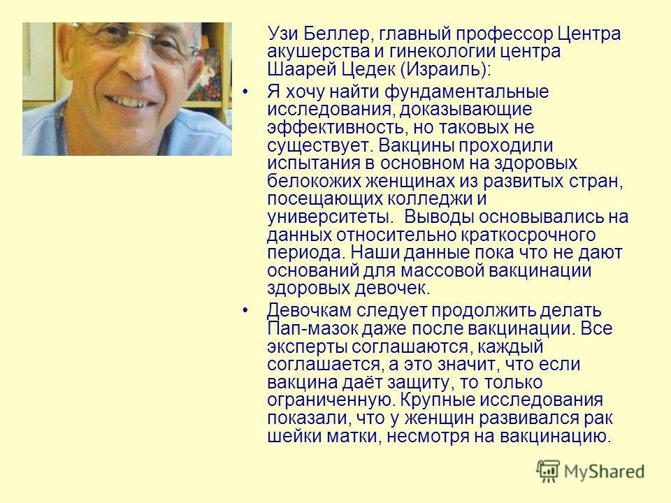 Узи Беллер, главный профессор Центра акушерства и гинекологии центра Шаарей Цедек (Израиль): Я хочу найти фундаментальные исследования, доказывающие эффективность, но таковых не существует. Вакцины проходили испытания в основном на здоровых белокожих