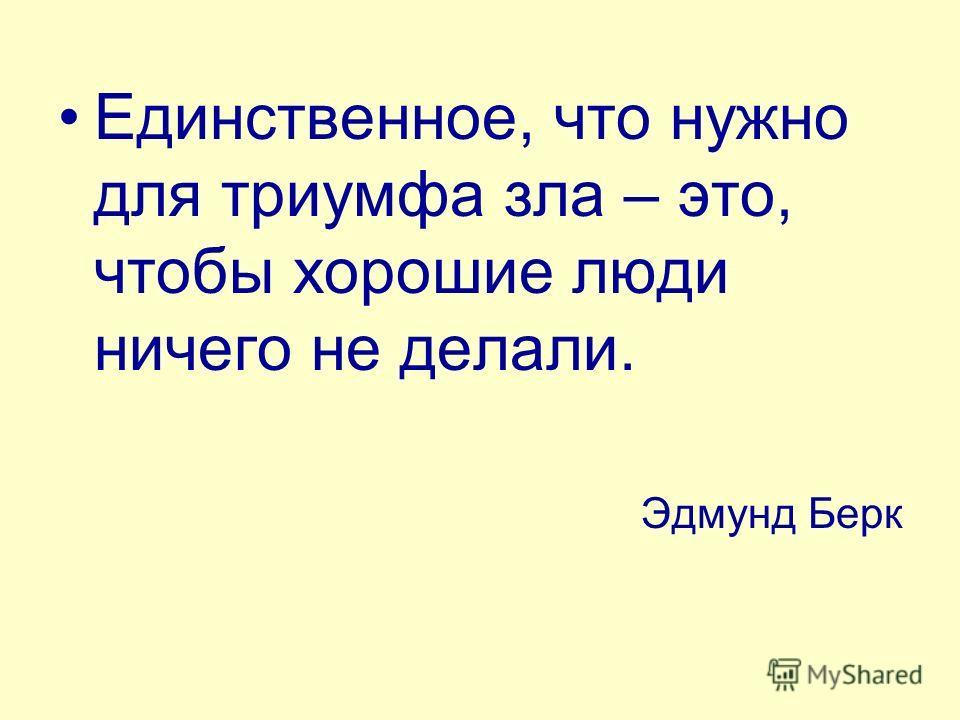 Единственное, что нужно для триумфа зла – это, чтобы хорошие люди ничего не делали. Эдмунд Берк