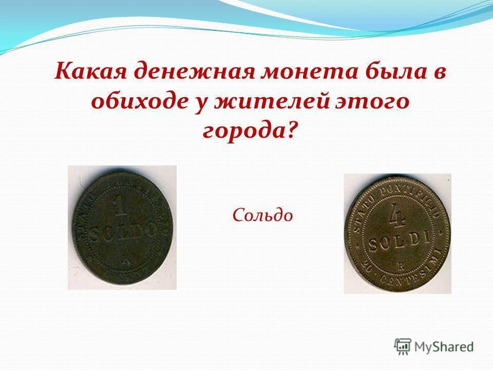 Какая денежная монета была в обиходе у жителей этого города? Сольдо