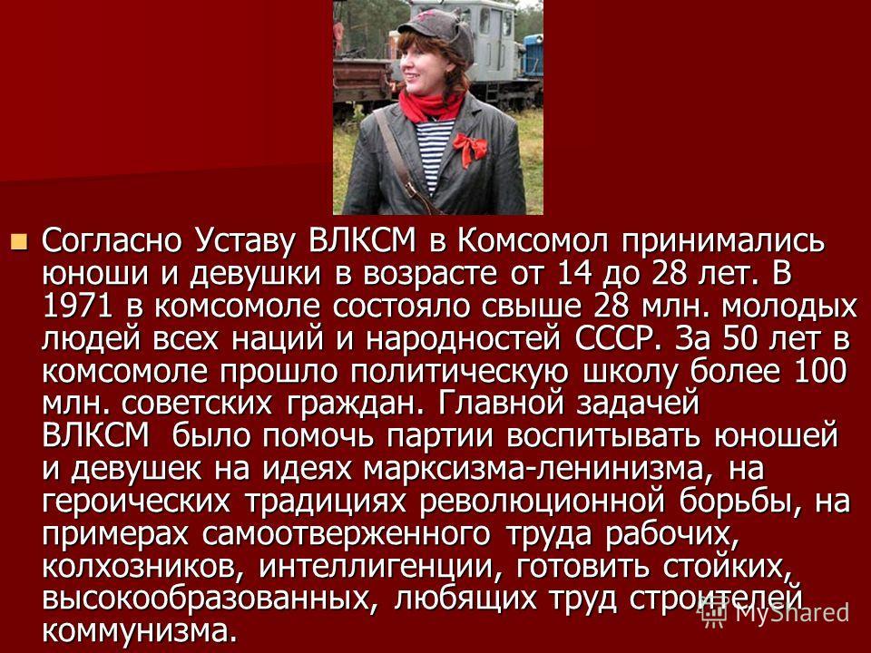 Согласно Уставу ВЛКСМ в Комсомол принимались юноши и девушки в возрасте от 14 до 28 лет. В 1971 в комсомоле состояло свыше 28 млн. молодых людей всех наций и народностей СССР. За 50 лет в комсомоле прошло политическую школу более 100 млн. советских г