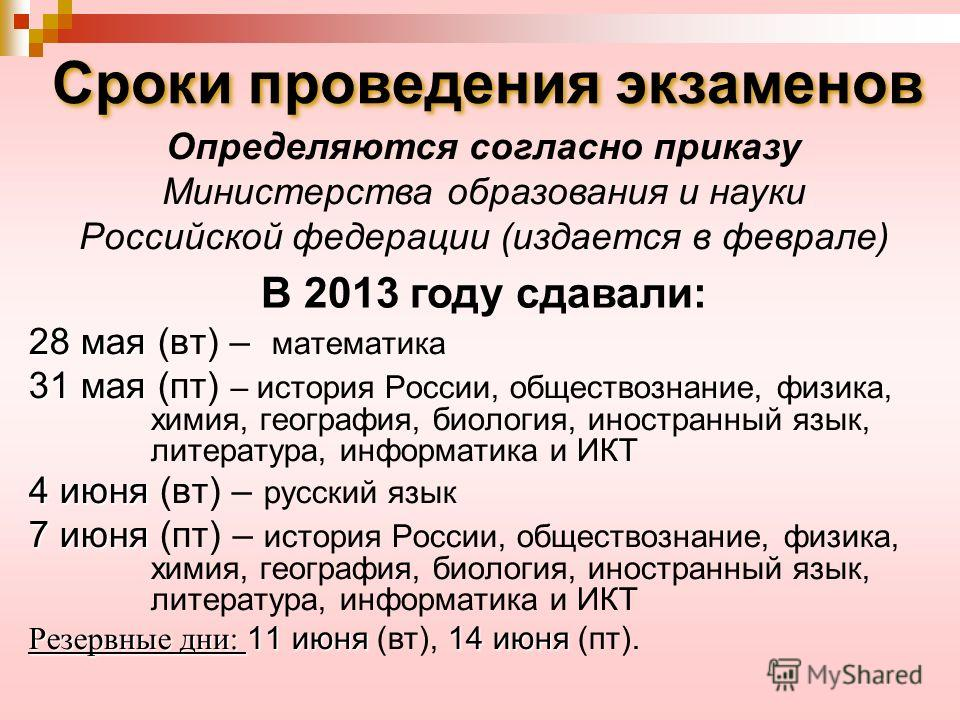 Сроки проведения экзаменов Определяются согласно приказу Министерства образования и науки Российской федерации (издается в феврале) В 2013 году сдавали: 28 мая 28 мая (вт) – математика 31 мая 31 мая (пт) – история России, обществознание, физика, хими