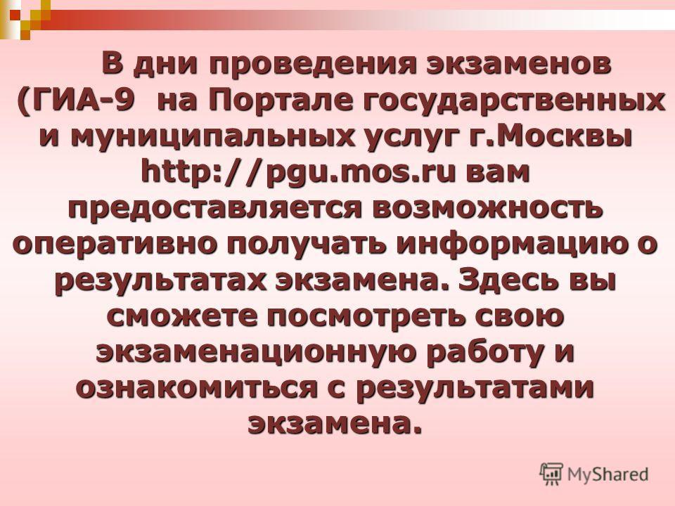 В дни проведения экзаменов (ГИА-9 на Портале государственных и муниципальных услуг г.Москвы http://pgu.mos.ru вам предоставляется возможность оперативно получать информацию о результатах экзамена. Здесь вы сможете посмотреть свою экзаменационную рабо