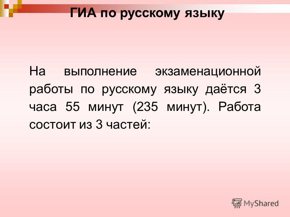 ГИА по русскому языку На выполнение экзаменационной работы по русскому языку даётся 3 часа 55 минут (235 минут). Работа состоит из 3 частей: