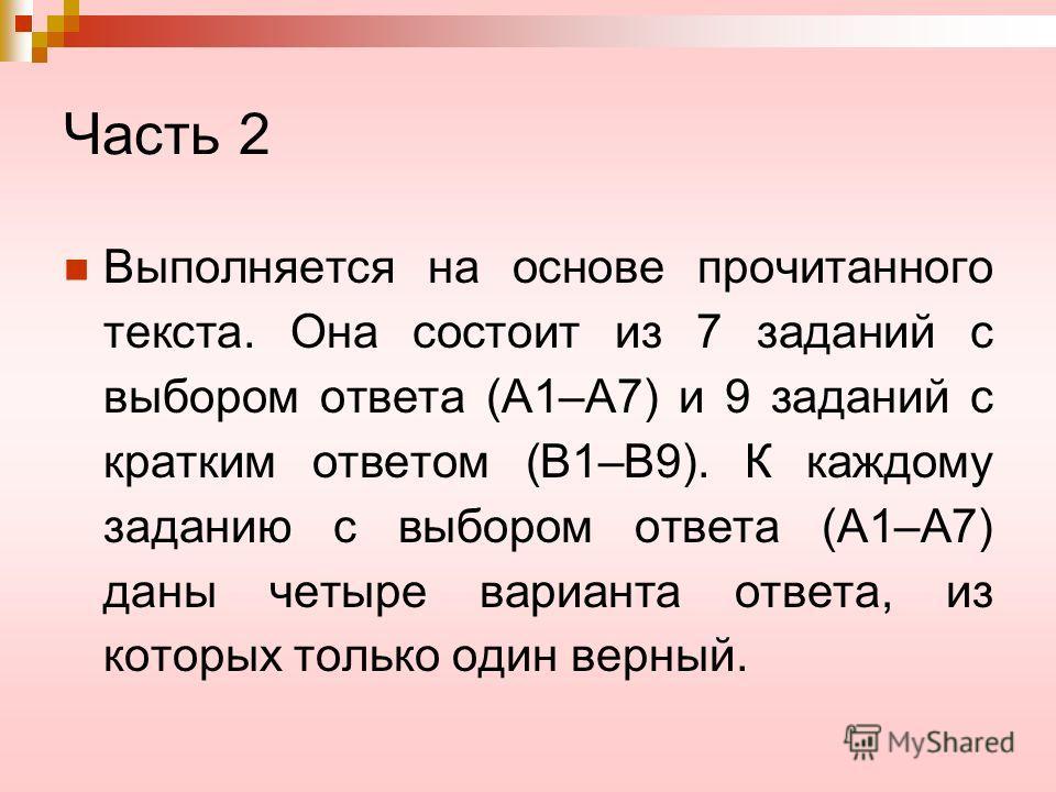 Часть 2 Выполняется на основе прочитанного текста. Она состоит из 7 заданий с выбором ответа (А1–А7) и 9 заданий с кратким ответом (В1–В9). К каждому заданию с выбором ответа (А1–А7) даны четыре варианта ответа, из которых только один верный.