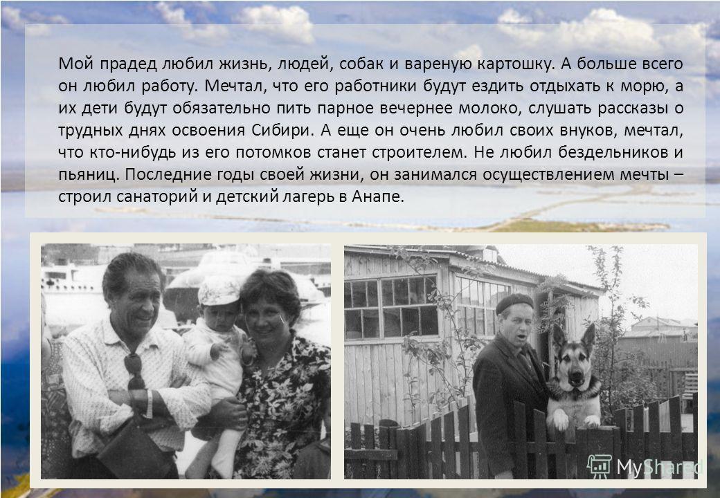 Мой прадед любил жизнь, людей, собак и вареную картошку. А больше всего он любил работу. Мечтал, что его работники будут ездить отдыхать к морю, а их дети будут обязательно пить парное вечернее молоко, слушать рассказы о трудных днях освоения Сибири.