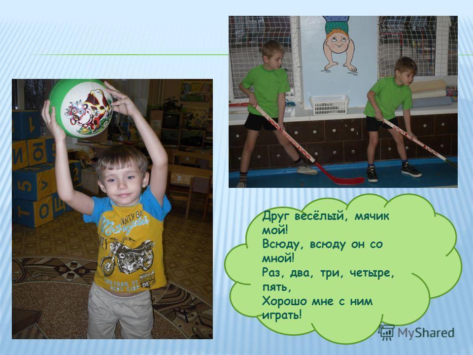 Друг весёлый, мячик мой! Всюду, всюду он со мной! Раз, два, три, четыре, пять, Хорошо мне с ним играть!