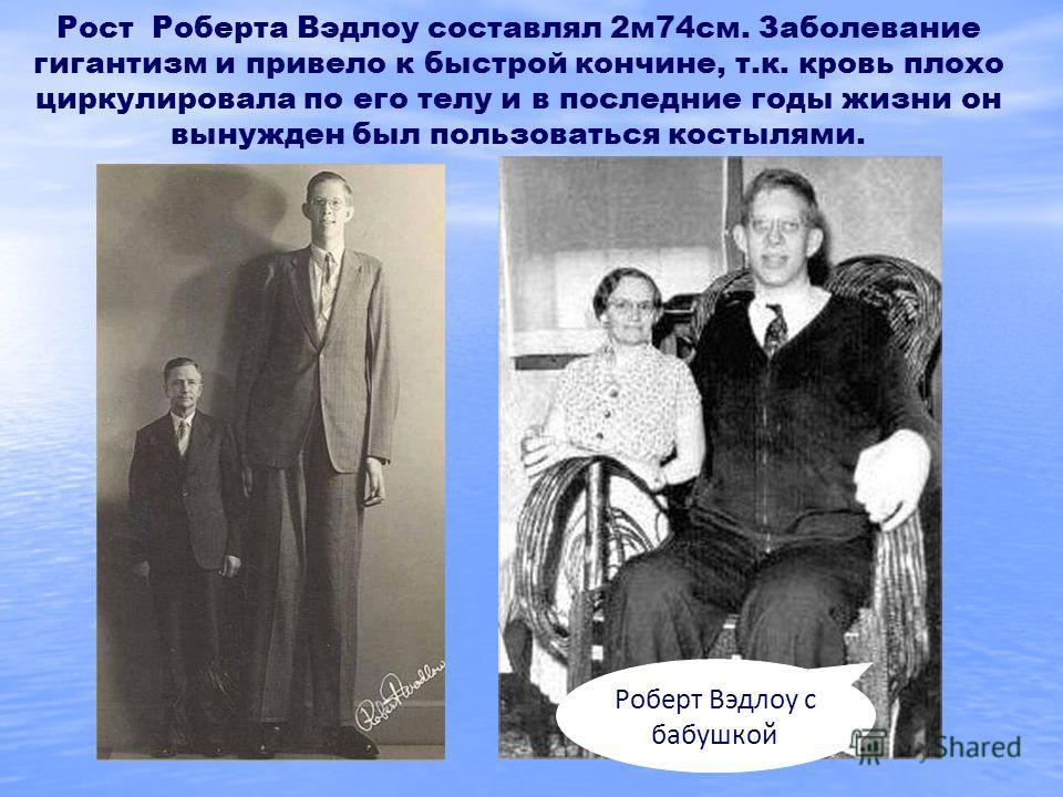 Рост Роберта Вэдлоу составлял 2м74см. Заболевание гигантизм и привело к быстрой кончине, т.к. кровь плохо циркулировала по его телу и в последние годы жизни он вынужден был пользоваться костылями. Роберт Вэдлоу с бабушкой