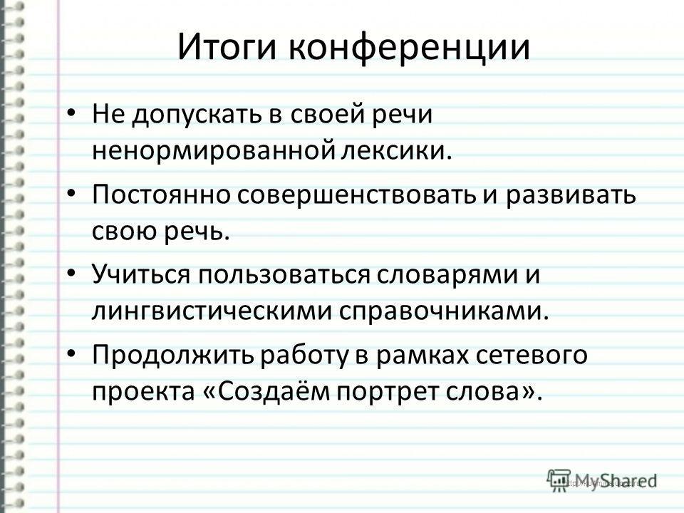http://ku4mina.ucoz.ru/ Итоги конференции Не допускать в своей речи ненормированной лексики. Постоянно совершенствовать и развивать свою речь. Учиться пользоваться словарями и лингвистическими справочниками. Продолжить работу в рамках сетевого проект