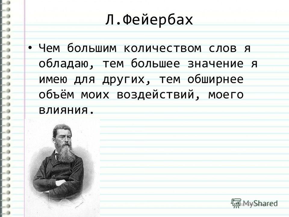http://ku4mina.ucoz.ru/ Л.Фейербах Чем большим количеством слов я обладаю, тем большее значение я имею для других, тем обширнее объём моих воздействий, моего влияния.