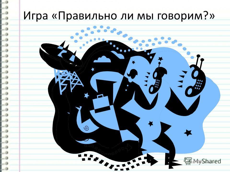 http://ku4mina.ucoz.ru/ Игра «Правильно ли мы говорим?»