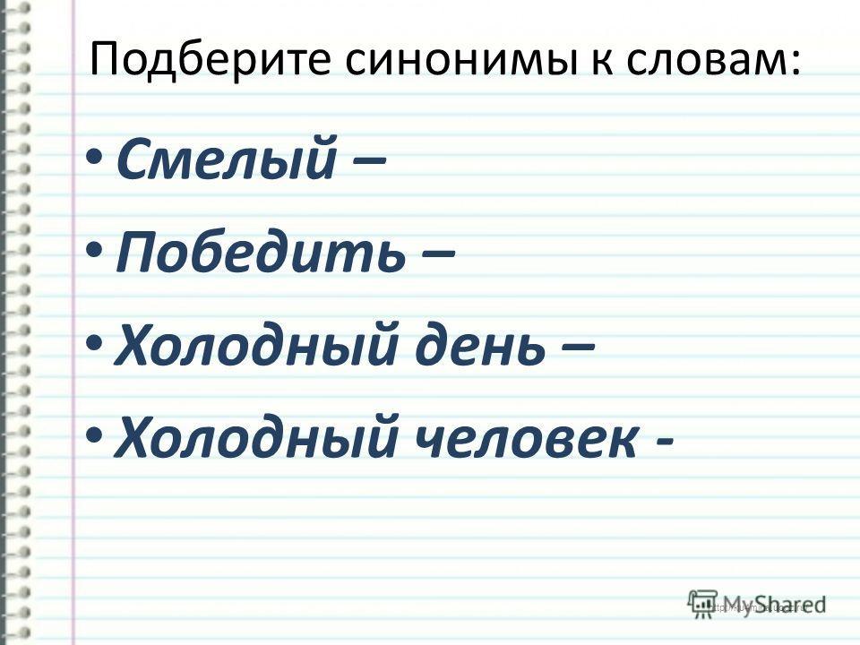 http://ku4mina.ucoz.ru/ Подберите синонимы к словам: Смелый – Победить – Холодный день – Холодный человек -