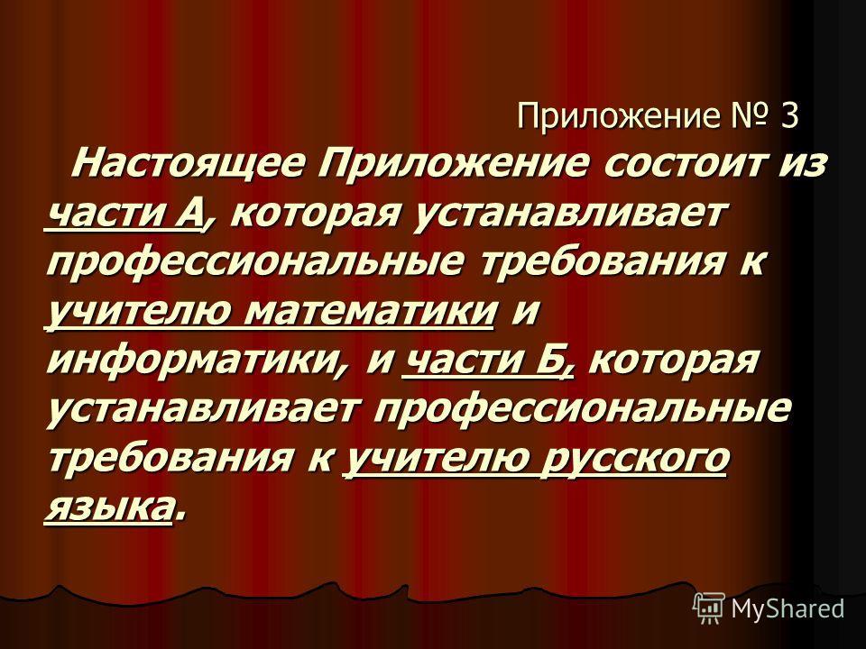 Приложение 3 Настоящее Приложение состоит из части А, которая устанавливает профессиональные требования к учителю математики и информатики, и части Б, которая устанавливает профессиональные требования к учителю русского языка. Приложение 3 Настоящее