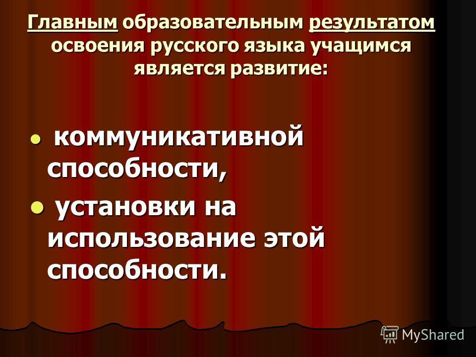 Главным образовательным результатом освоения русского языка учащимся является развитие: коммуникативной способности, коммуникативной способности, установки на использование этой способности. установки на использование этой способности.