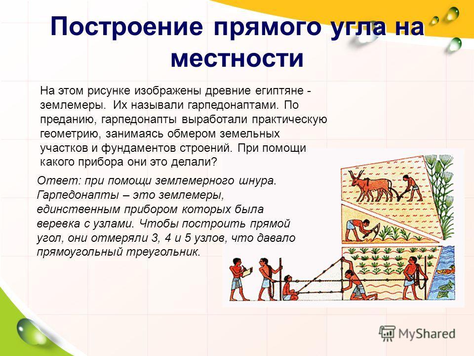 Построение прямого угла на местности На этом рисунке изображены древние египтяне - землемеры. Их называли гарпедонаптами. По преданию, гарпедонапты выработали практическую геометрию, занимаясь обмером земельных участков и фундаментов строений. При по