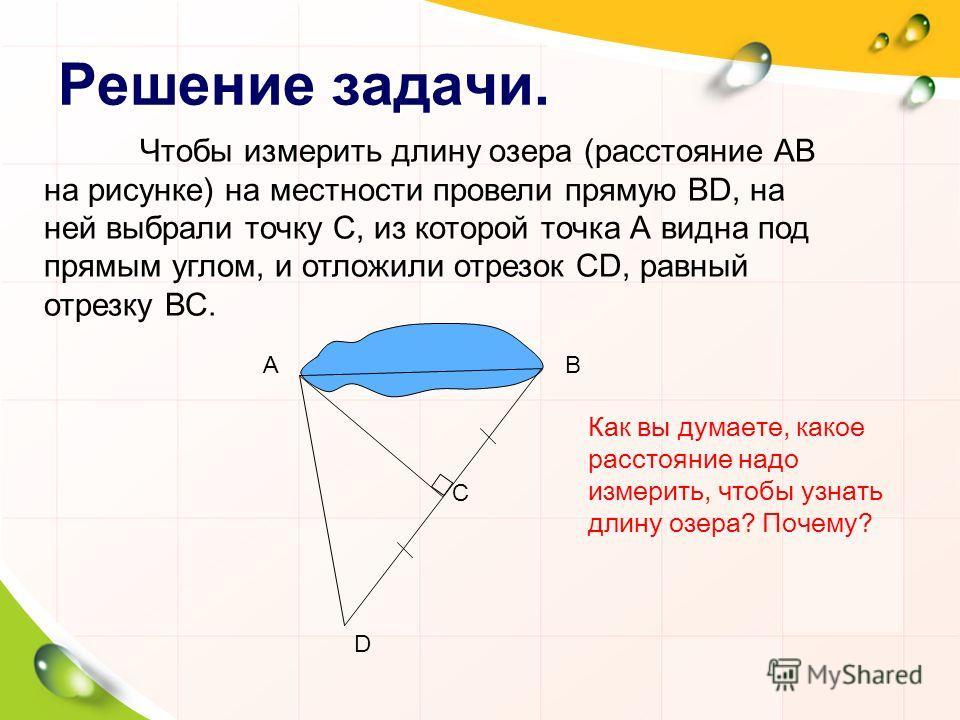 Решение задачи. Чтобы измерить длину озера (расстояние АВ на рисунке) на местности провели прямую BD, на ней выбрали точку С, из которой точка А видна под прямым углом, и отложили отрезок СD, равный отрезку ВС. D АВ С Как вы думаете, какое расстояние